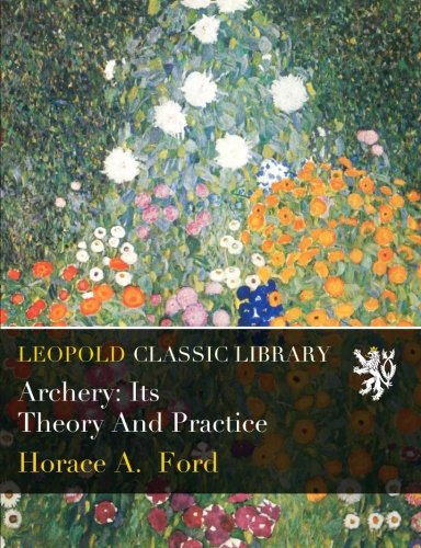 Archery: Its Theory And Practice por Horace A. Ford