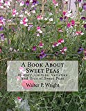 A Book About Sweet Peas: History, Culture, Varieties and Uses of Sweet Peas