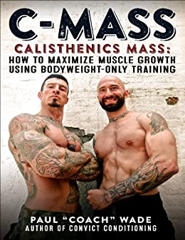 C-Mass: Calisthenics Mass: How to Maximize Muscle Growth Using Bodyweight-Only Training (English Edition) par [Wade, Paul]