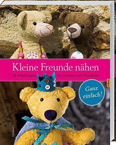 Kleine Freunde nähen: 18 Anleitungen für Teddys mit Charakter. (Puppe Nähen)
