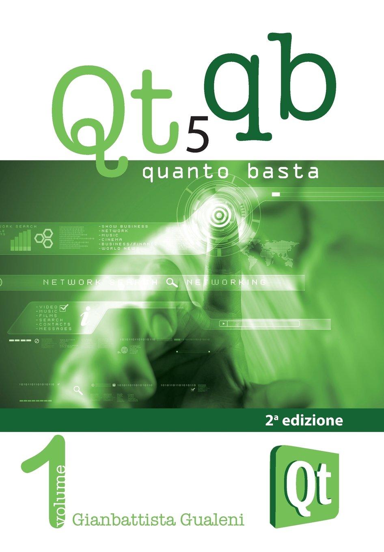 Qt 5 Quanto Basta. La guida all'uso della libreria grafica Qt 5, in italiano: 1