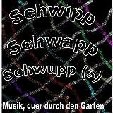 Schwipp Schwapp Schwupp (S) (Musik, quer durch den Garten)