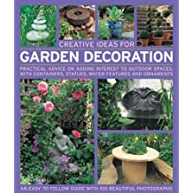 Creative Ideas for Garden Decoration: Practical Advice on Adding Interest to Outdoor Spaces, with Containers, Statues, Water Features and Ornaments (Creative Ideas)