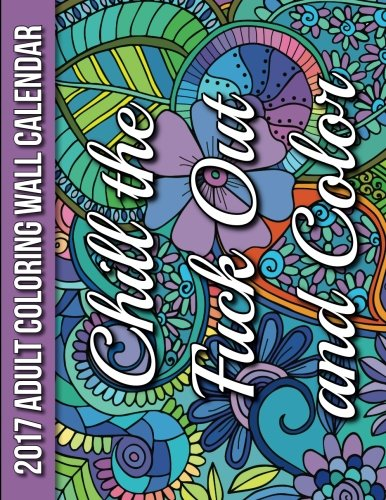 2017 Adult Coloring Wall Calendar: Chill the Fuck Out and Color (16 Months)