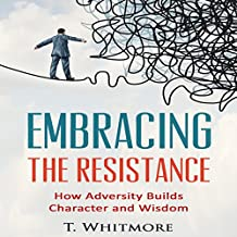 Embrace the Resistance: How Adversity Builds Character and Wisdom