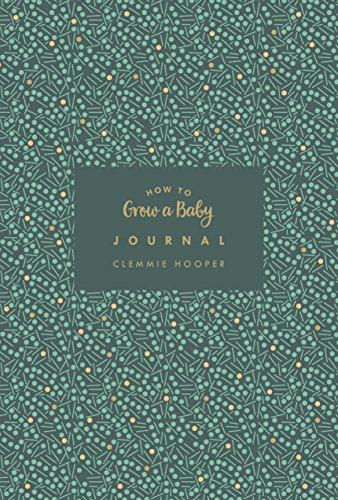 How to Grow a Baby Journal: From feeling the first kick to surviving night feeds, capture the highs and lows and everything in-between