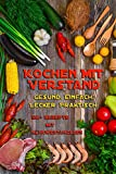 Kochen mit Verstand | 90+ Rezepte mit Nährwertangaben | Gesund - Einfach - Lecker - Praktisch | optimal für Fitness & Kraftsport | inkl. 80 Lebensmittel mit Nährwertangaben (German Edition)