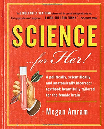 Science... for Her!: A Politically, Scientifically, and Anatomically Incorrect Textbook Beautifully Tailored for the Female Brain