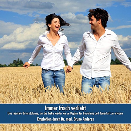 Immer frisch verliebt: Eine mentale Unterstützung, um die Liebe wieder wie zu Beginn der Beziehung und dauerhaft zu - Wieder Um Leben Zu
