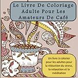 Le Livre De Coloriage Adulte Pour Les Amateurs De Café: Un livre à colorier pour les adultes pour la réduction du stress, la relaxation et la méditation