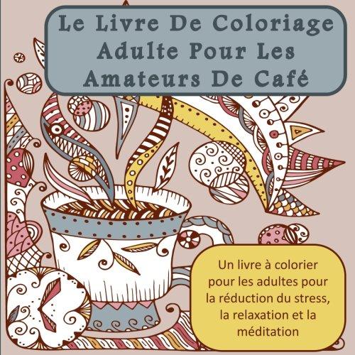 Le Livre De Coloriage Adulte Pour Les Amateurs De Café: Un livre à colorier pour les adultes pour la réduction du stress, la relaxation et la méditation par Penelope Pewter