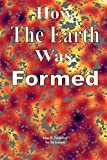 How The Earth Was Formed: Discovering What the Bible really Says About the Origins and Comparing it to Reality as Discovered by Modern Science