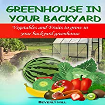 Greenhouse in Your Backyard: Vegetables and Fruits to Grow in Your Backyard Greenhouse