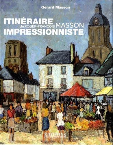 Itinraire impressionniste de Roger-Franois Masson : De Paris  Genve, de la Bretagne  la Touraine