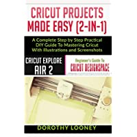 Cricut Projects Made Easy (2-In-1): A Complete Step By Step Practical DIY Guide To Mastering Cricut With Illustrations…