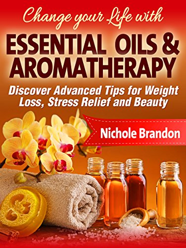 Essential Oils: Change your Life with Essential Oils and Aromatherapy, Discover Advanced Tips for Weight Loss, Stress relief and Beauty (Essential Oils ... oils beauty, Essential oil for weight loss) book cover