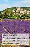 Das Provence-Lesebuch: Impressionen und Rezepte aus dem Land des Lich