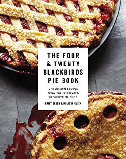 The Four & Twenty Blackbirds Pie Book: Uncommon Recipes from the Celebrated Brooklyn Pie Shop by [Elsen, Emily, Elsen, Melissa]