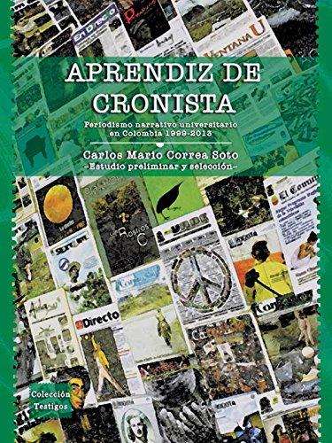 Aprendiz de cronista: Periodismo narrativo universitario en Colombia 1999 - 2013 por Carlos Mario Correa Soto