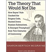 The Theory That Would Not Die: How Bayes' Rule Cracked the Enigma Code, Hunted Down Russian Submarines, and Emerged Triumphant from Two Centuries of