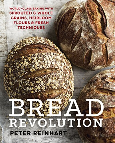 Bread Revolution: World-Class Baking With Sprouted and Whole Grains, Heirloom Flours, and Fresh Techniques por Peter Reinhart