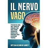 Il Nervo Vago - Attivazione del Nervo Vago: Esercizi per Stimolare il Tono Vagale, Ridurre Infiammazioni Croniche, Ansia, Dep