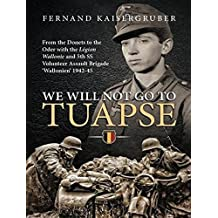 We Will Not Go to Tuapse: From the Donets to the Oder with the Legion Wallonie and 5th SS Volunteer Assault Brigade `Wallonien' 1942-45