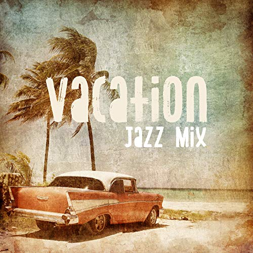 Vacation Jazz Mix: 2019 Instrumental Smooth Jazz Music Selection for Best Holiday Time Spending, Beach Party Perfect Sounds, Vintage Happy Melodies Played on Piano, Contrabass, Trumpet & Many More (Smooth Instrumental Jazz)