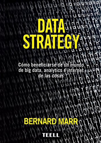 DATA STRATEGY: CÓMO BENEFICIARSE DE UN MUNDO DE BIG DATA, ANALYTICS E INTERNET DE LAS COSAS por Bernard Marr