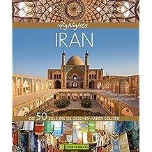 Bildband Iran: Highlights Iran. Die 50 Reiseziele, die Sie gesehen haben sollten. Entdecken Sie mit dem Reiseführer das Beste des Iran: Isfahan, Shiraz, Teheran, UNESCO Welterbestätten und die Kultur
