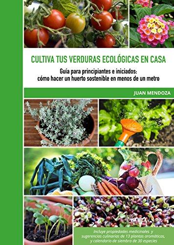 Cultiva tus verduras ecológicas en casa: Guía para principiantes e iniciados: cómo hacer un huerto sostenible en menos de un metro por Juan Mendoza