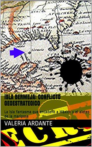 Isla Bermeja: Conflicto Geoestrategico: La isla fantasma que encadenó a México y el aleteo de la mariposa por Valeria Ardante