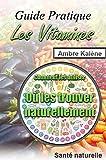 Les Vitamines: Où les trouver naturellement, Comment les utiliser...