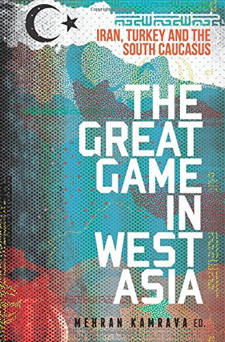 The Great Game in West Asia: Iran, Turkey and the South Caucasus (Published in Collaboration with: Georgetown University Centre for International and Regional Studies, School of Foreign Service)