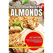 Go Nuts for Almonds: 40 Savory, Sweet and Snack Recipes to Celebrate National Almond Day (English Edition)
