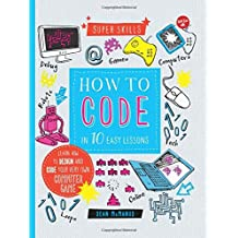 How to Code in 10 Easy Lessons: Learn How to Design and Code Your Very Own Computer Game (Super Skills)