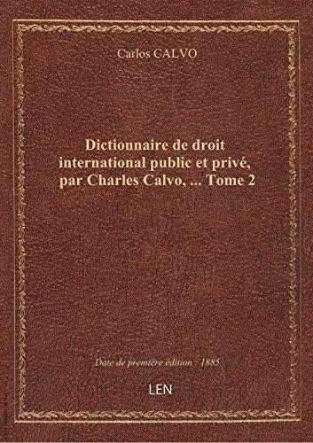 Dictionnaire dedroitinternational public etprivé, parCharlesCalvo, … Tome 2 par Carlos CALVO