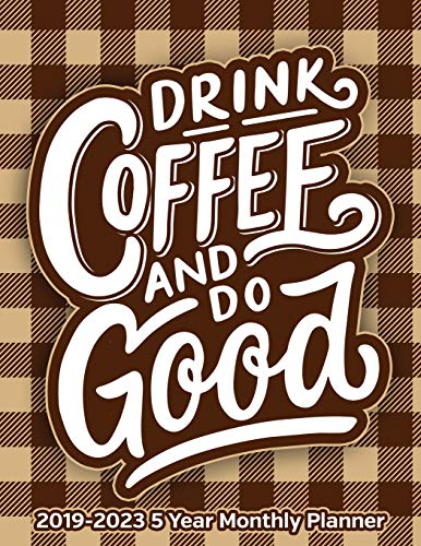 Drink Coffee And Do Good: 2019 - 2023 5 Year Monthly Calendar and Notebook 8.5x11 144 Pages -