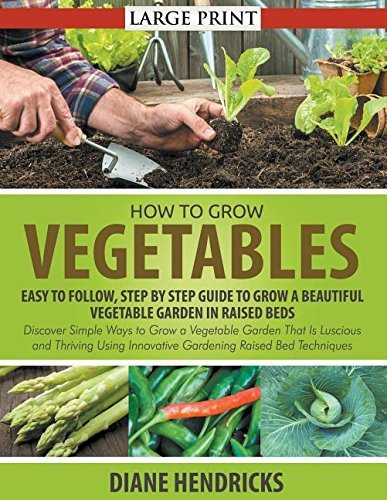 How to Grow Vegetables: Easy To Follow, Step By Step Guide to Grow a Beautiful Vegetable Garden in Raised Beds (LARGE PRINT): Discover Simple Ways to ... Innovative Gardening Raised Bed Techniques by Diane Hendricks (2014-11-24)