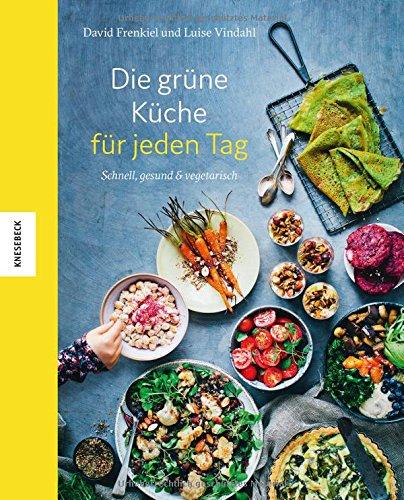Die grüne Küche für jeden Tag: Schnell, gesund und vegetarisch