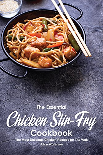 The Essential Chicken Stir-Fry Cookbook: The Most Delicious Chicken Recipes for The Wok (English Edition)