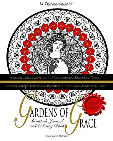 Gardens of Grace: An Adult Coloring Book Journal Inspired by the Stained Glass Windows of Europe: Volume 3 (Mystical & Magical Mandalas to Help You Manifest Your Heart's Secret
