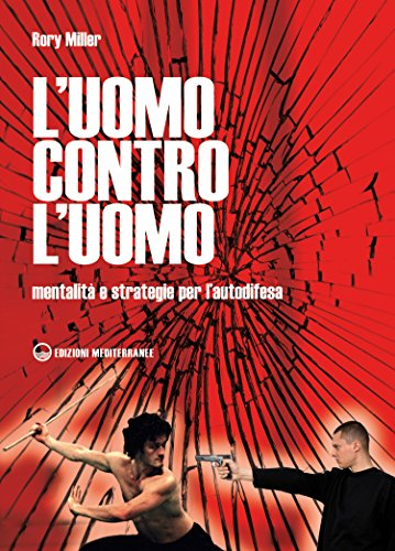 L'uomo contro l'uomo: Mentalità e strategie per l'autodifesa (Arti marziali) (Italian Edition) por Rory Miller