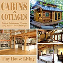 Cabins & Cottages: Buying, Building and Living in Tiny Homes, Cabins & Cottages