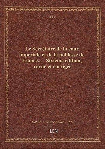 Le Secrétaire de la cour impériale et de la noblesse de France... - Sixième édition, revue et corrig