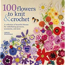 100 Flowers to Knit & Crochet: A Collection of Beautiful Blooms for Embellishing Garments, Accessories, and More by Lesley Stanfield (Mar 17 2009)