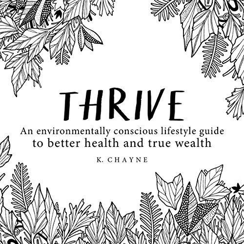 Thrive: An Environmentally Conscious Lifestyle Guide to Better Health and True Wealth - K. Chayne - Unabridged