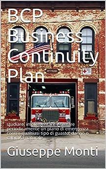 BCP Business Continuity Plan: studiare, implementare e testare periodicamente un piano di emergenza contro qualsiasi tipo di guasto, danno o calamità naturale di [Monti, Giuseppe]