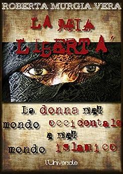 La mia libertà: La donna nel mondo occidentale e nel mondo islamico di [Vera, Roberta Murgia]