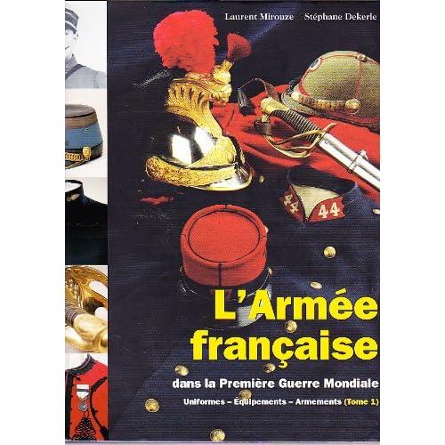 L'armée française dans la première Guerre Mondiale: Uniformes - Equipements - Armements, tome 1